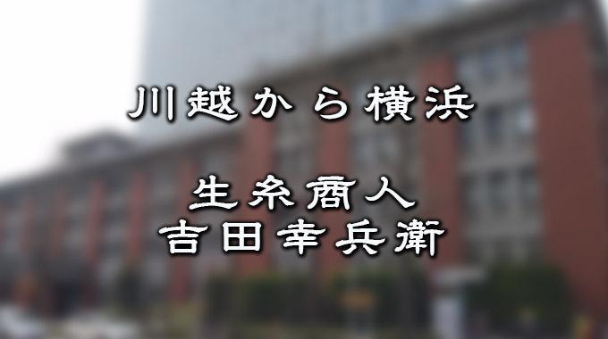 川越から横浜へ…、生糸商人吉田...
